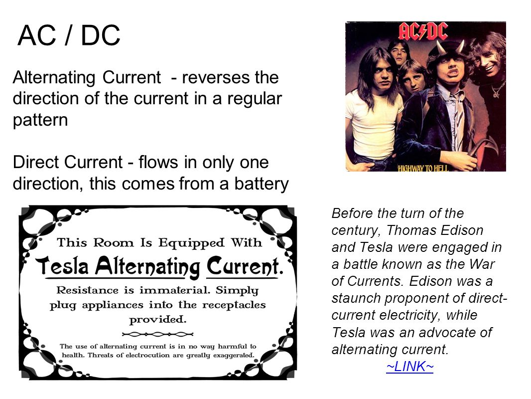 AC / DC Alternating Current - reverses the direction of the current in a regular pattern Direct Current - flows in only one direction, this comes from