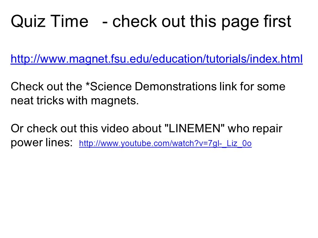Quiz Time - check out this page first http://www.magnet.fsu.edu/education/tutorials/index.html Check out the *Science Demonstrations link for some neat tricks with magnets.