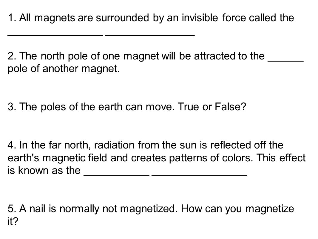 1. All magnets are surrounded by an invisible force called the ________________ _______________ 2.