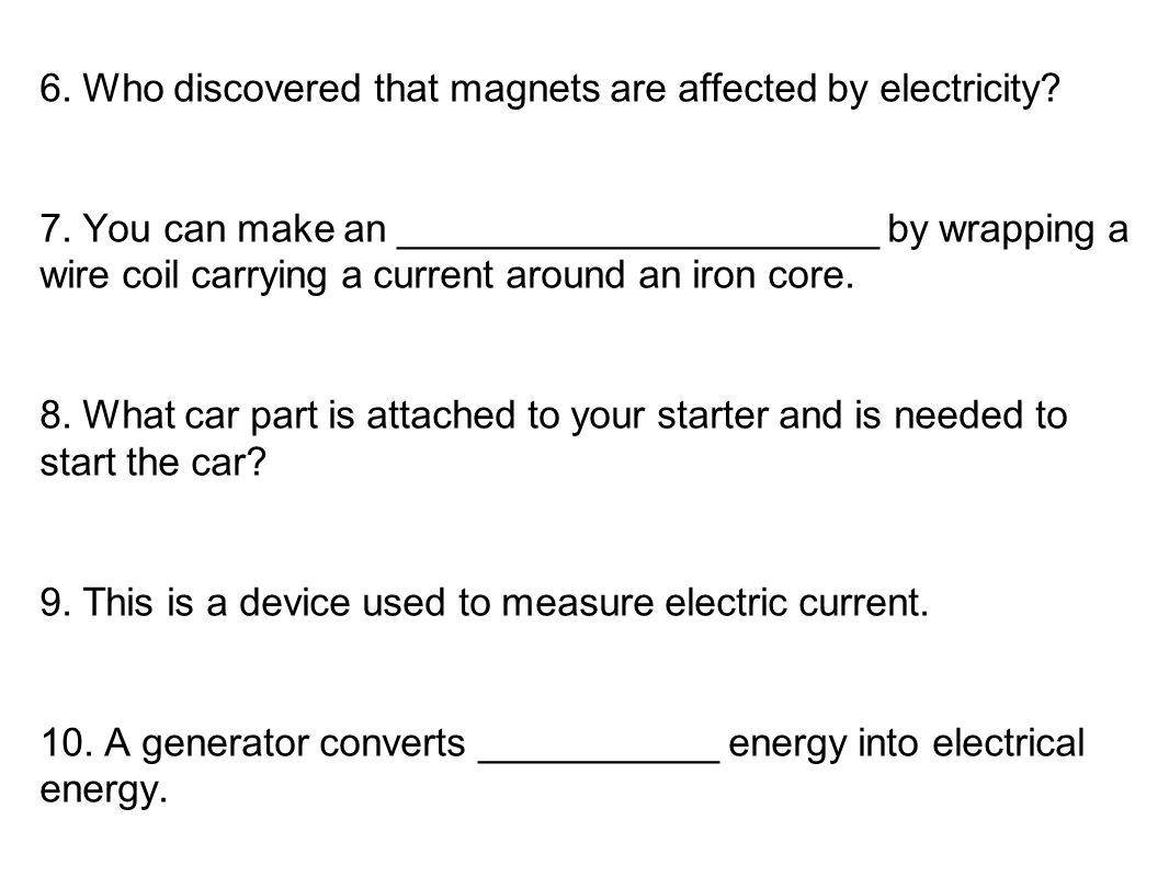 6. Who discovered that magnets are affected by electricity? 7. You can make an ______________________ by wrapping a wire coil carrying a current aroun