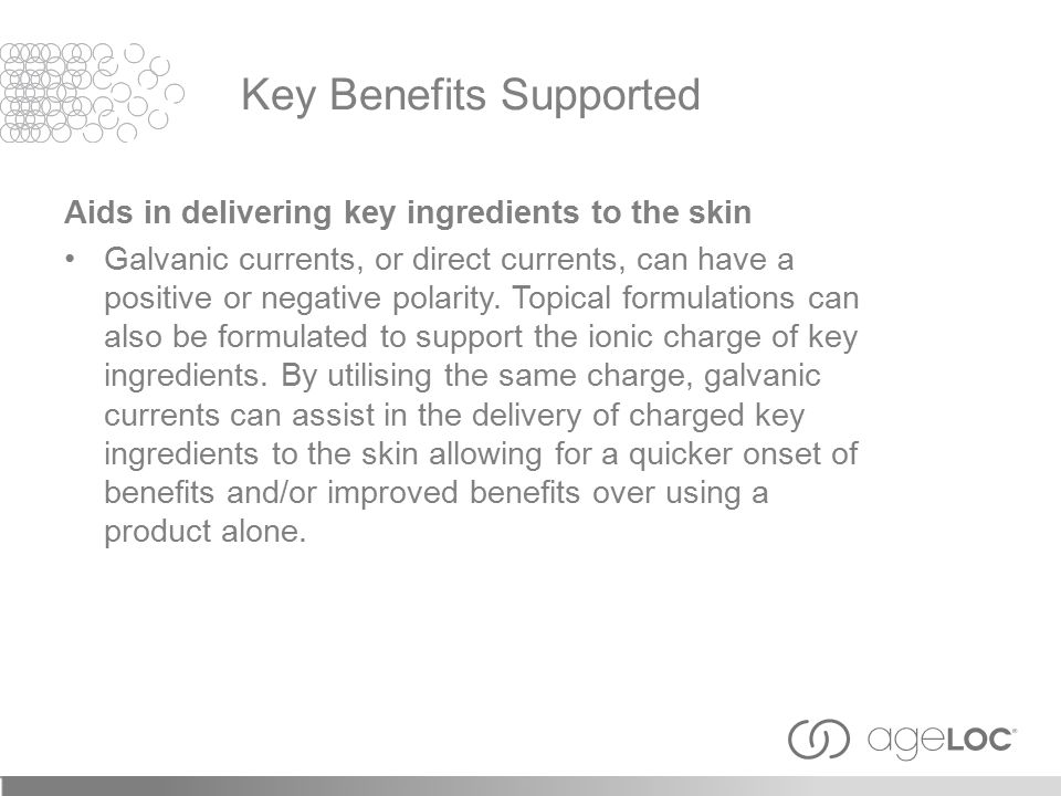 Aids in delivering key ingredients to the skin Galvanic currents, or direct currents, can have a positive or negative polarity. Topical formulations c