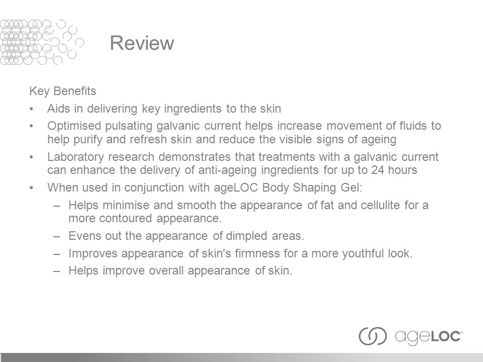 Key Benefits Aids in delivering key ingredients to the skin Optimised pulsating galvanic current helps increase movement of fluids to help purify and refresh skin and reduce the visible signs of ageing Laboratory research demonstrates that treatments with a galvanic current can enhance the delivery of anti-ageing ingredients for up to 24 hours When used in conjunction with ageLOC Body Shaping Gel: –Helps minimise and smooth the appearance of fat and cellulite for a more contoured appearance.