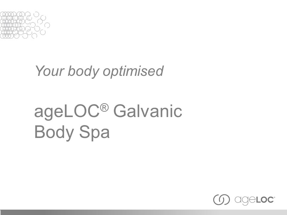 Your body optimised ageLOC ® Galvanic Body Spa