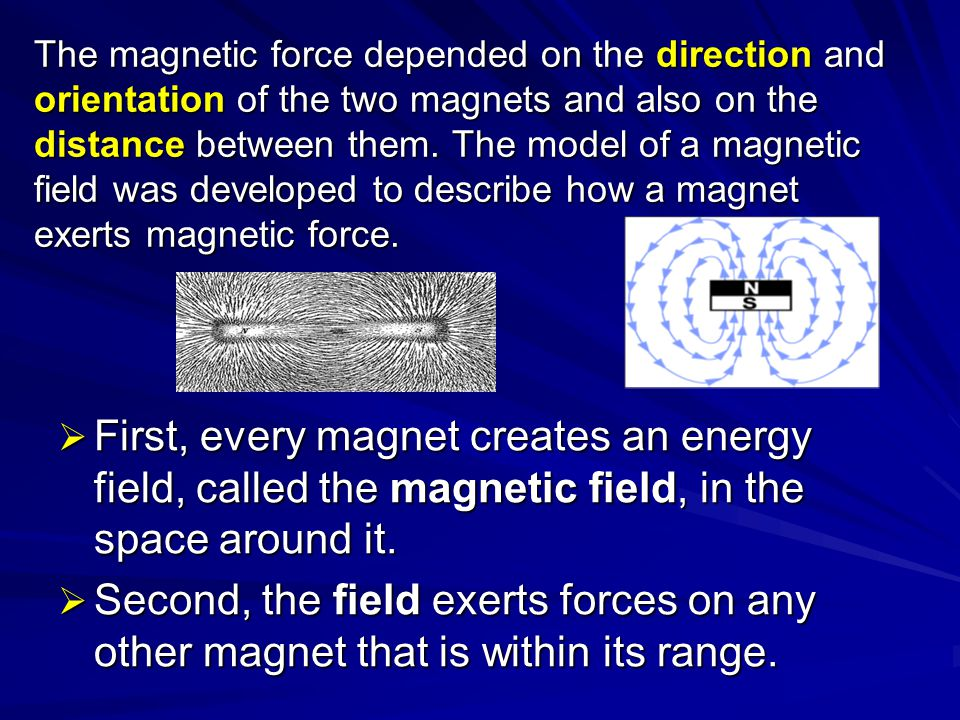 The magnetic force depended on the direction and orientation of the two magnets and also on the distance between them. The model of a magnetic field w