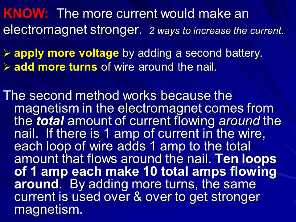  apply more voltage by adding a second battery.  add more turns of wire around the nail. The second method works because the magnetism in the electr