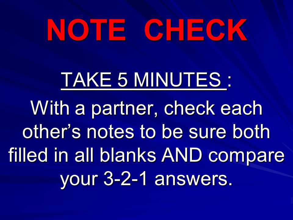NOTE CHECK TAKE 5 MINUTES : With a partner, check each other's notes to be sure both filled in all blanks AND compare your 3-2-1 answers.
