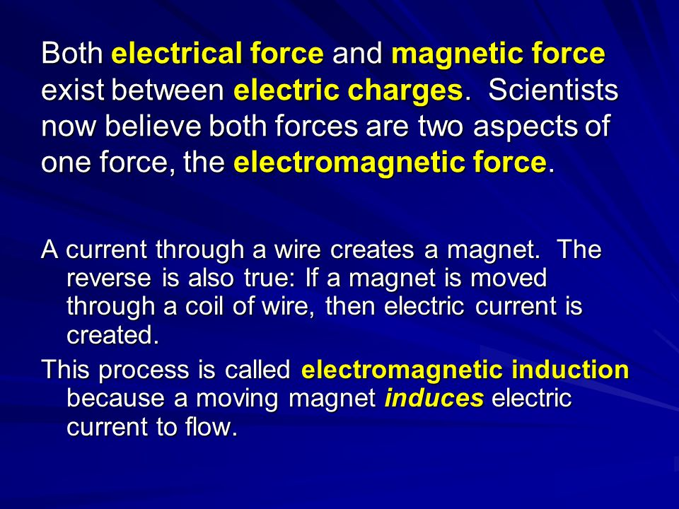 Both electrical force and magnetic force exist between electric charges. Scientists now believe both forces are two aspects of one force, the electrom