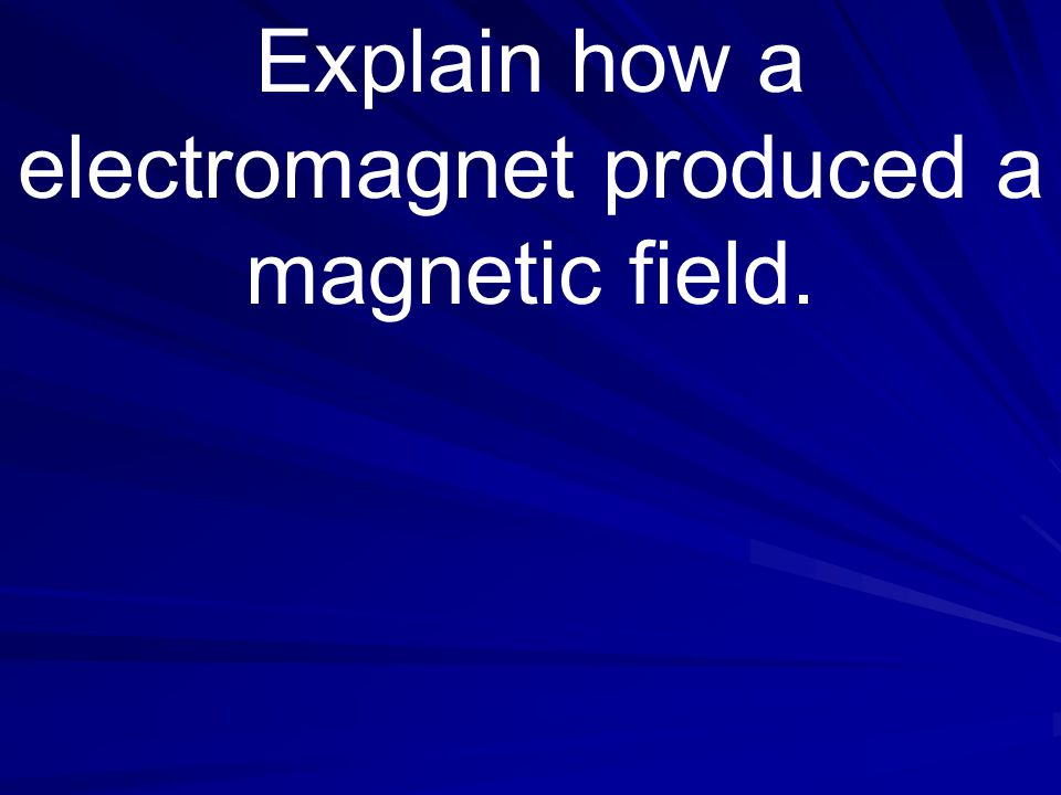 Explain how a electromagnet produced a magnetic field.