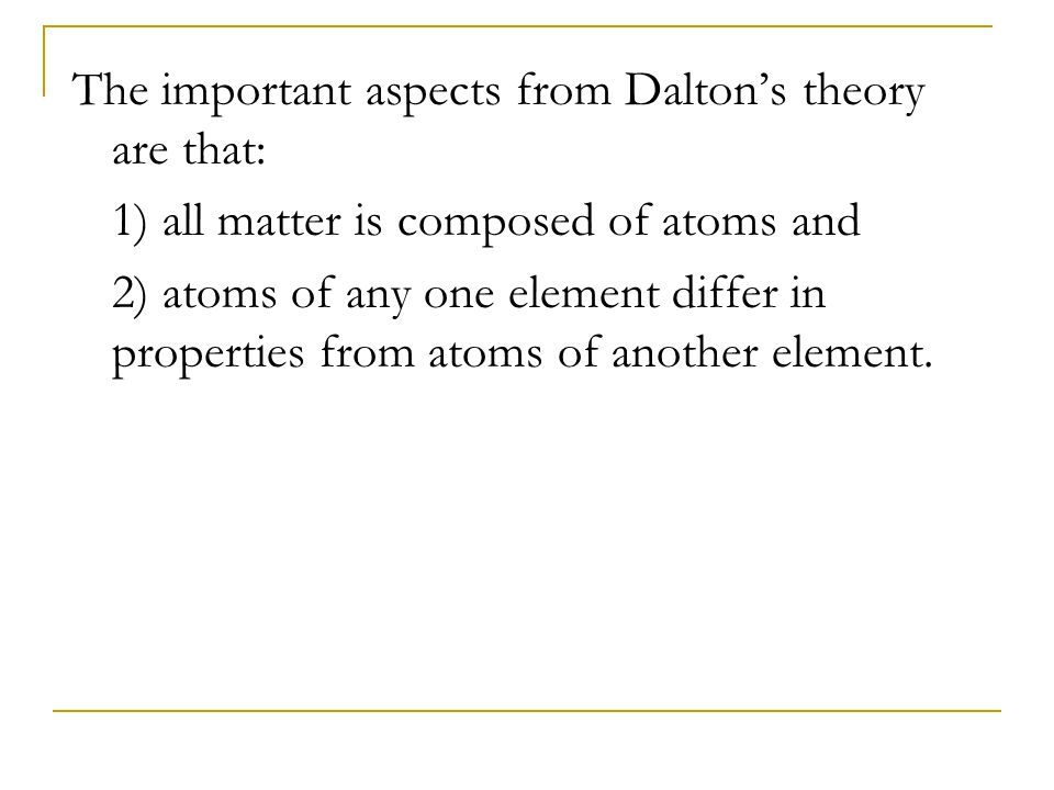 The important aspects from Dalton's theory are that: 1) all matter is composed of atoms and 2) atoms of any one element differ in properties from atom