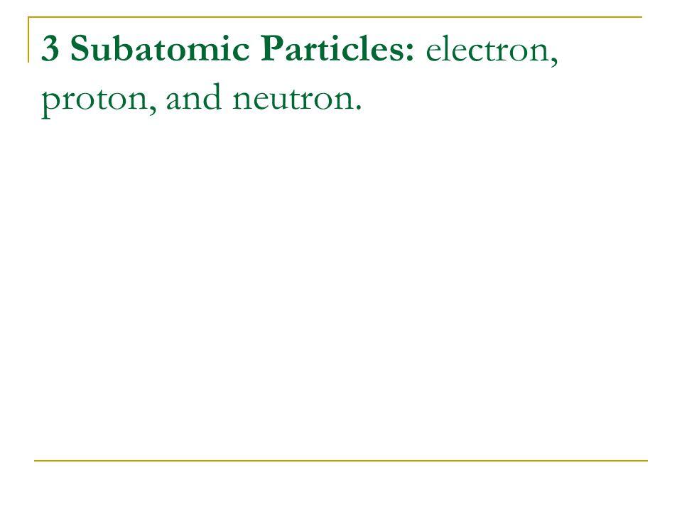 3 Subatomic Particles: electron, proton, and neutron.