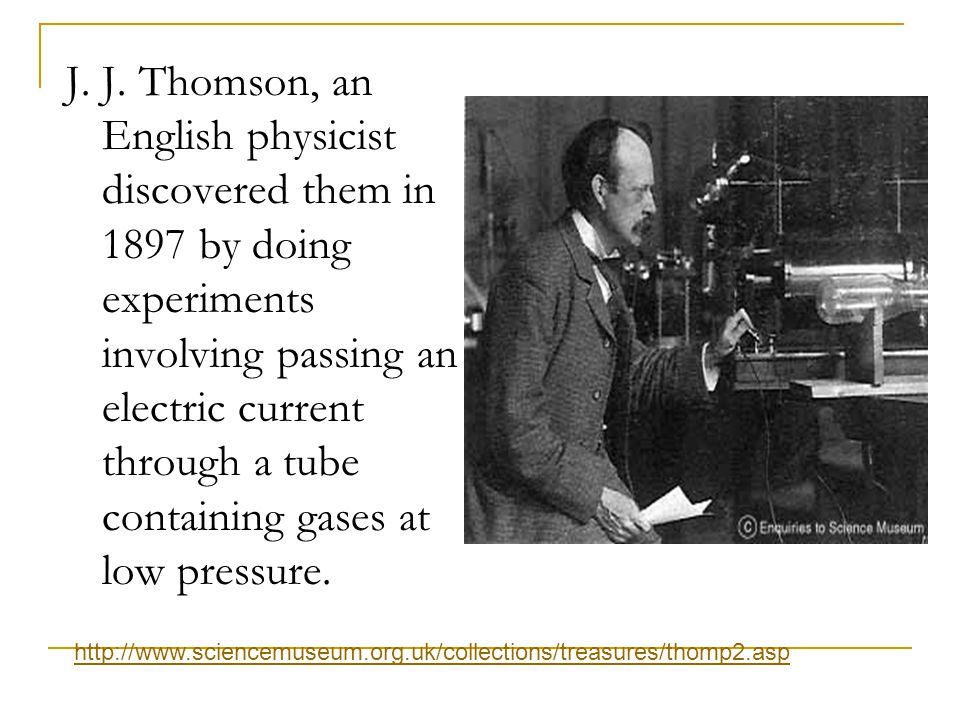 J. J. Thomson, an English physicist discovered them in 1897 by doing experiments involving passing an electric current through a tube containing gases