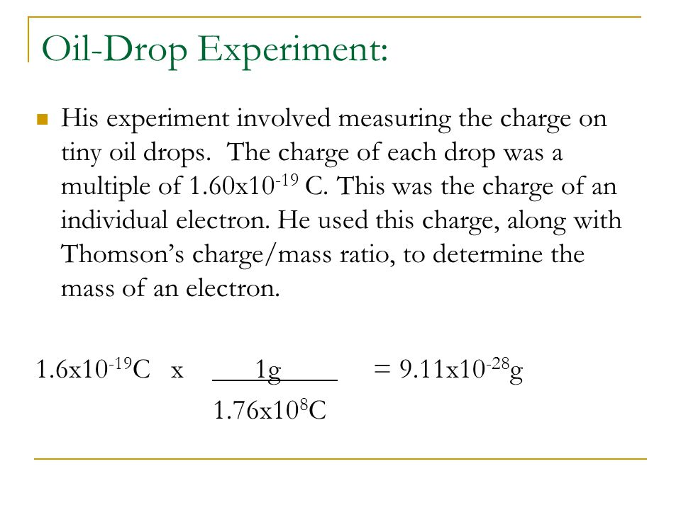 Oil-Drop Experiment: His experiment involved measuring the charge on tiny oil drops. The charge of each drop was a multiple of 1.60x10 -19 C. This was
