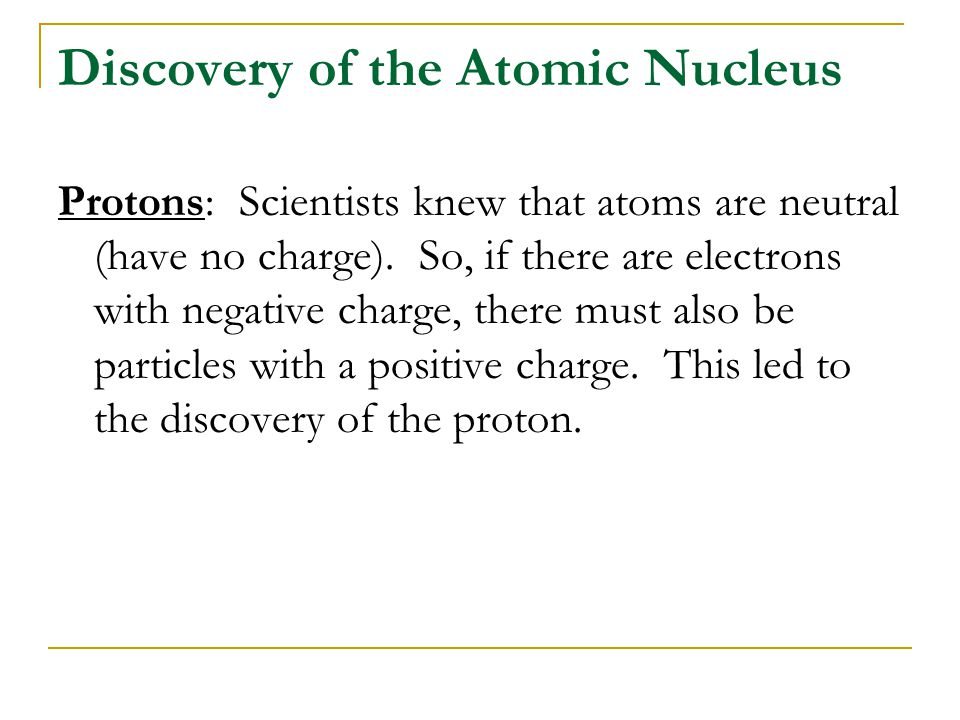 Discovery of the Atomic Nucleus Protons: Scientists knew that atoms are neutral (have no charge). So, if there are electrons with negative charge, the