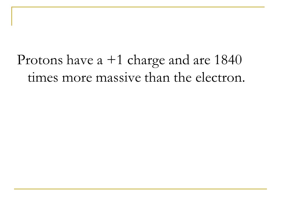 Protons have a +1 charge and are 1840 times more massive than the electron.