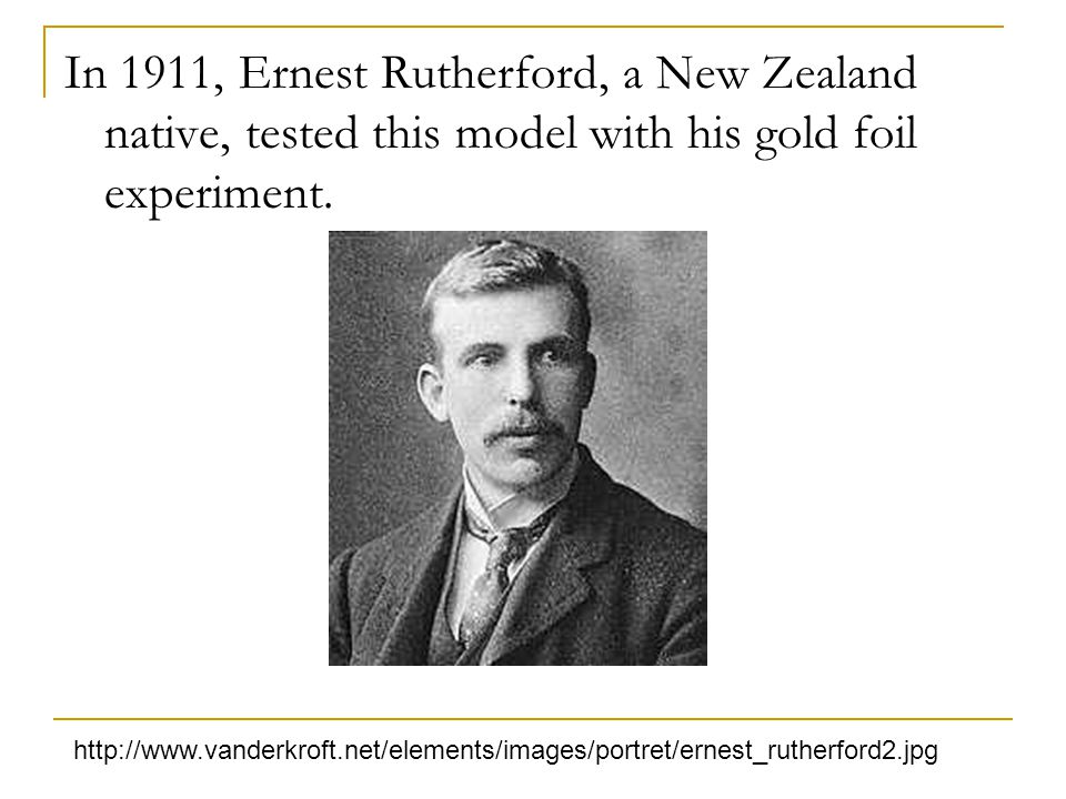 In 1911, Ernest Rutherford, a New Zealand native, tested this model with his gold foil experiment. http://www.vanderkroft.net/elements/images/portret/