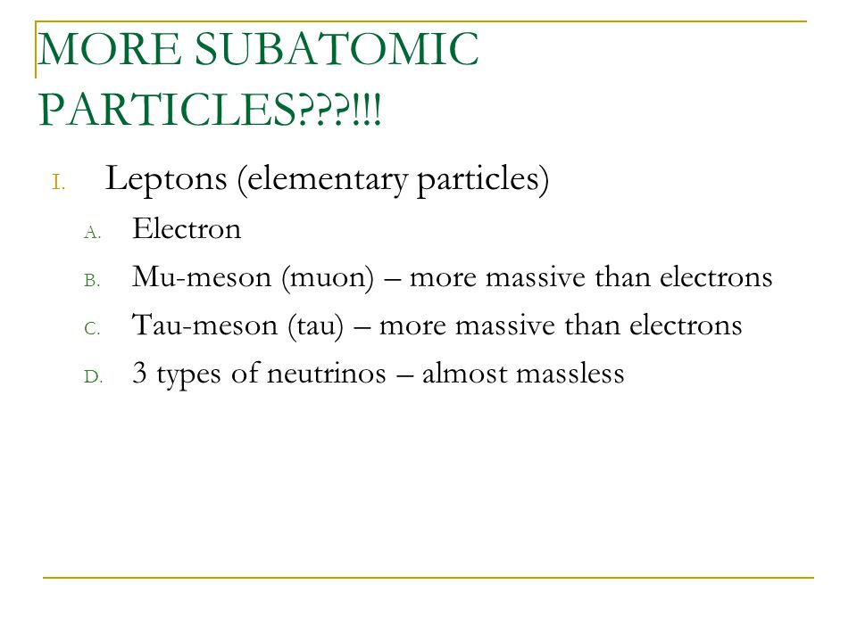 MORE SUBATOMIC PARTICLES???!!! I. Leptons (elementary particles) A. Electron B. Mu-meson (muon) – more massive than electrons C. Tau-meson (tau) – mor