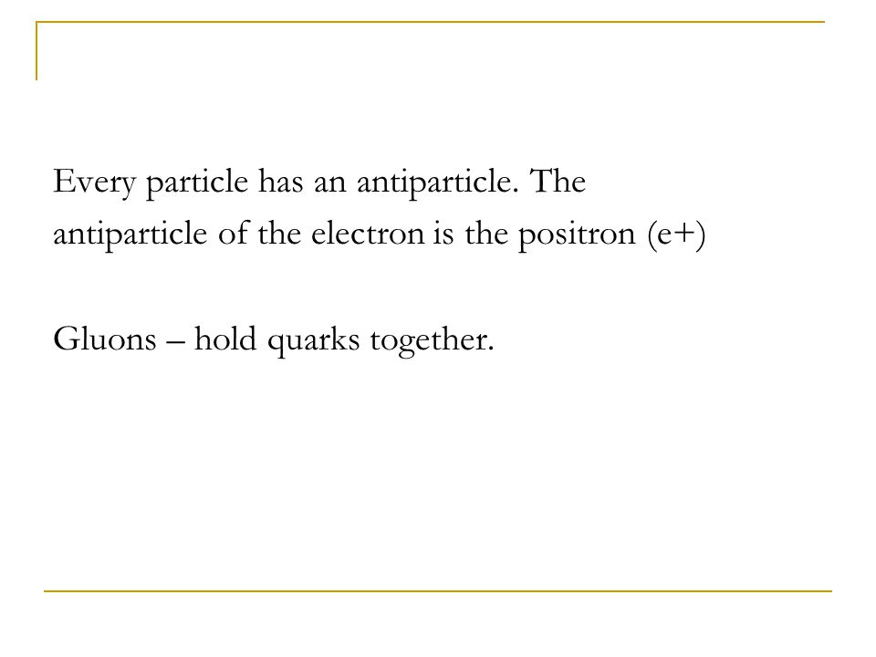 Every particle has an antiparticle. The antiparticle of the electron is the positron (e+) Gluons – hold quarks together.
