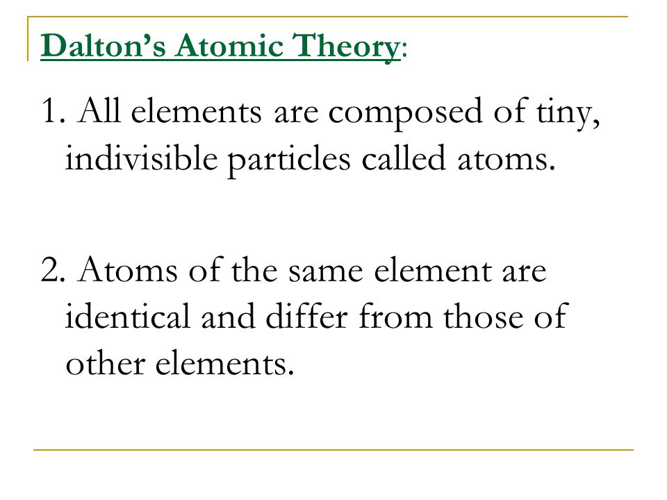 Dalton's Atomic Theory: 1. All elements are composed of tiny, indivisible particles called atoms. 2. Atoms of the same element are identical and diffe
