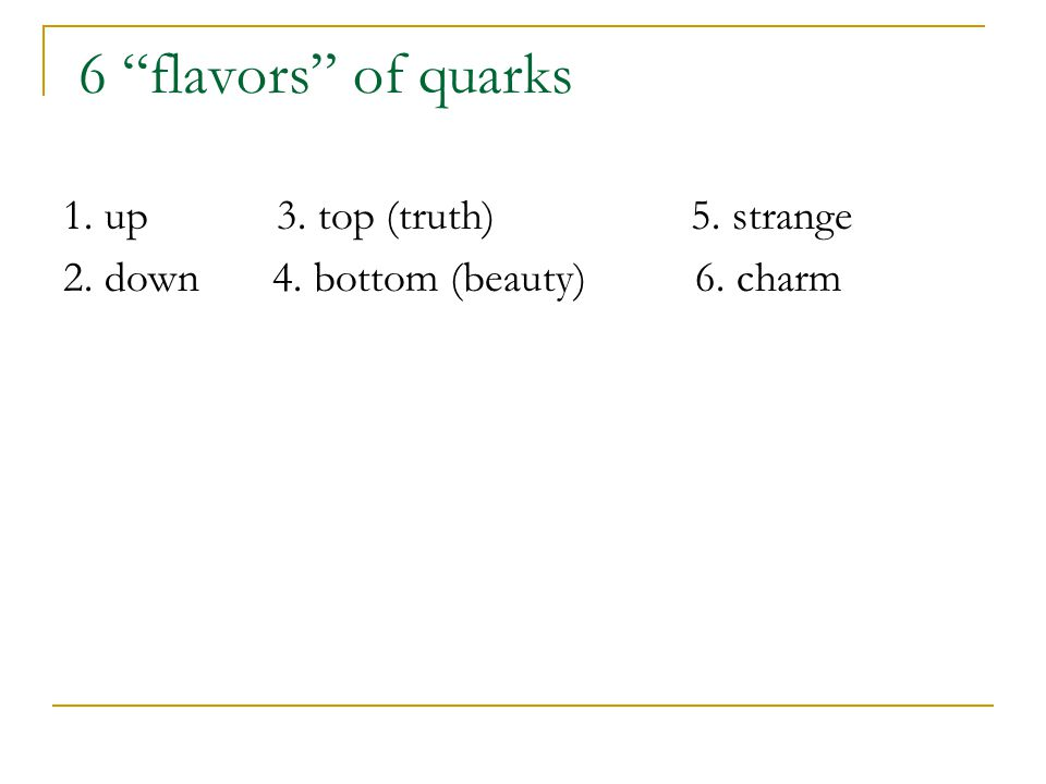 """6 """"flavors"""" of quarks 1. up 3. top (truth)5. strange 2. down4. bottom (beauty) 6. charm"""
