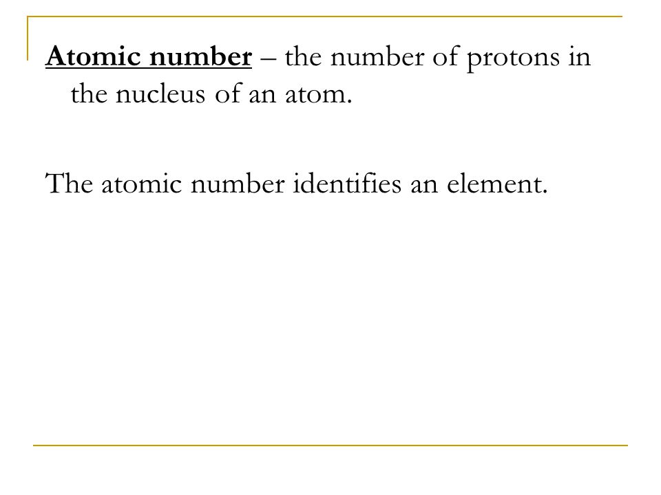 Atomic number – the number of protons in the nucleus of an atom. The atomic number identifies an element.