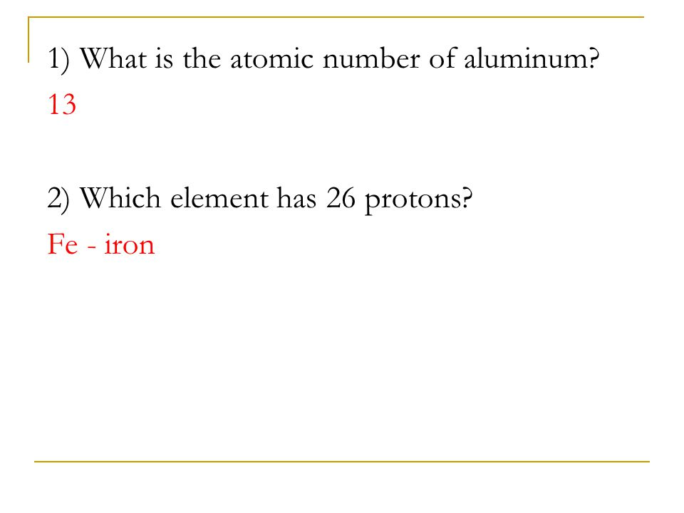 1) What is the atomic number of aluminum? 13 2) Which element has 26 protons? Fe - iron