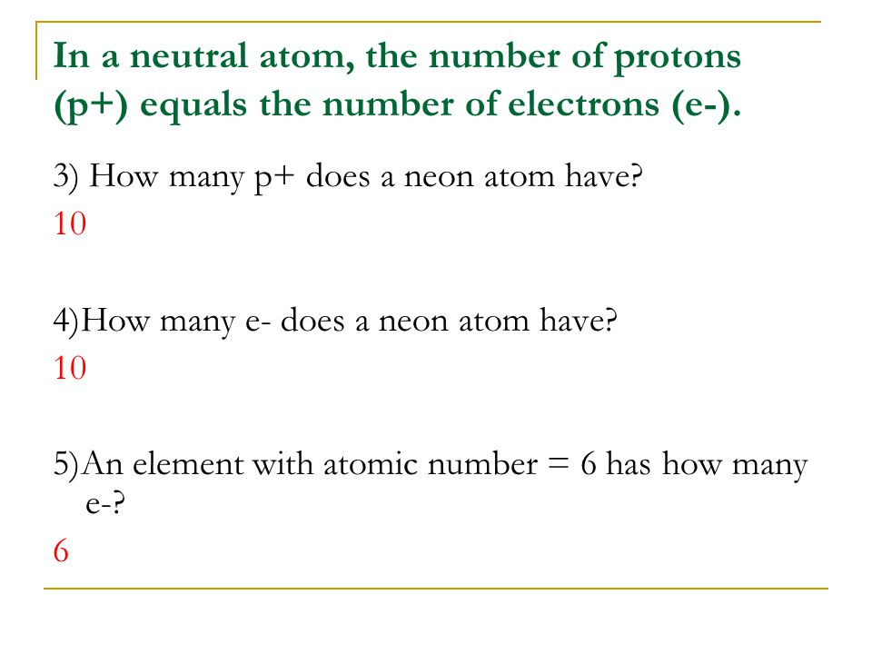 In a neutral atom, the number of protons (p+) equals the number of electrons (e-). 3) How many p+ does a neon atom have? 10 4)How many e- does a neon