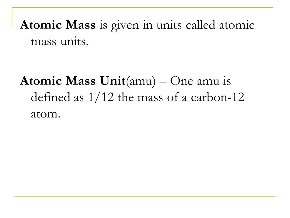 Atomic Mass is given in units called atomic mass units. Atomic Mass Unit(amu) – One amu is defined as 1/12 the mass of a carbon-12 atom.