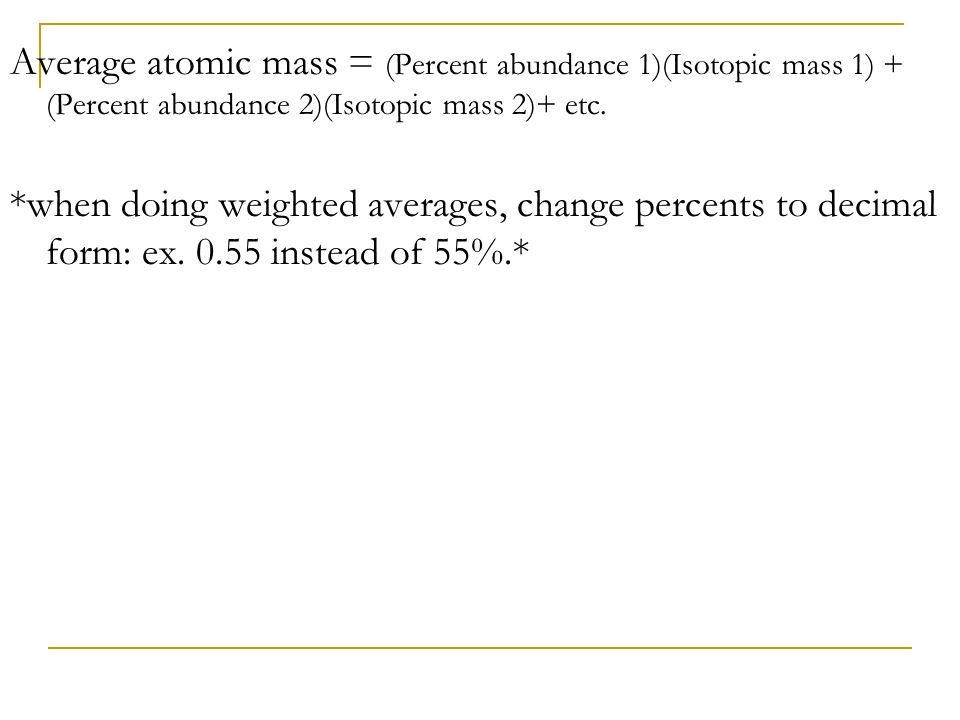Average atomic mass = (Percent abundance 1)(Isotopic mass 1) + (Percent abundance 2)(Isotopic mass 2)+ etc. *when doing weighted averages, change perc