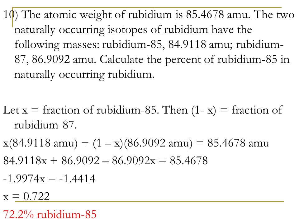 10) The atomic weight of rubidium is 85.4678 amu. The two naturally occurring isotopes of rubidium have the following masses: rubidium-85, 84.9118 amu
