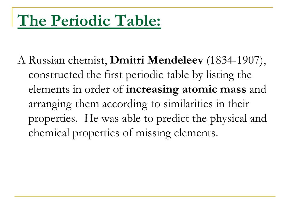 The Periodic Table: A Russian chemist, Dmitri Mendeleev (1834-1907), constructed the first periodic table by listing the elements in order of increasi