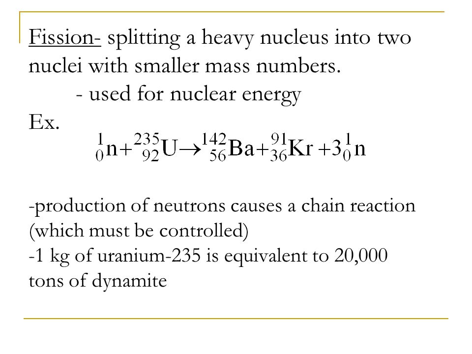 Fission- splitting a heavy nucleus into two nuclei with smaller mass numbers. - used for nuclear energy Ex. -production of neutrons causes a chain rea