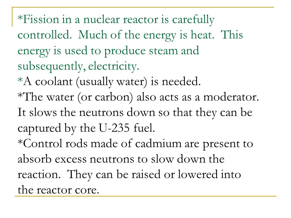 *Fission in a nuclear reactor is carefully controlled. Much of the energy is heat. This energy is used to produce steam and subsequently, electricity.