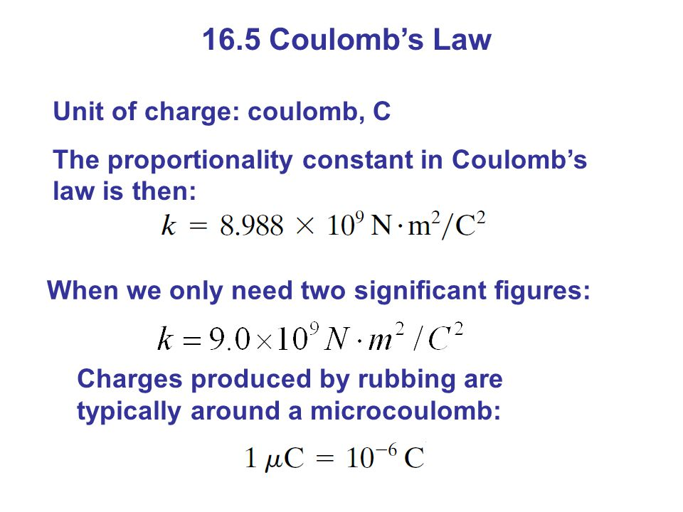 16.5 Coulomb's Law Unit of charge: coulomb, C The proportionality constant in Coulomb's law is then: Charges produced by rubbing are typically around a microcoulomb: When we only need two significant figures: