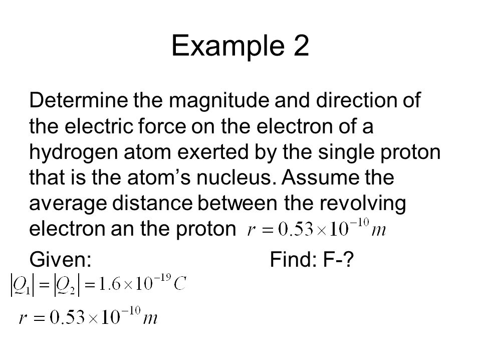 Example 2 Determine the magnitude and direction of the electric force on the electron of a hydrogen atom exerted by the single proton that is the atom's nucleus.