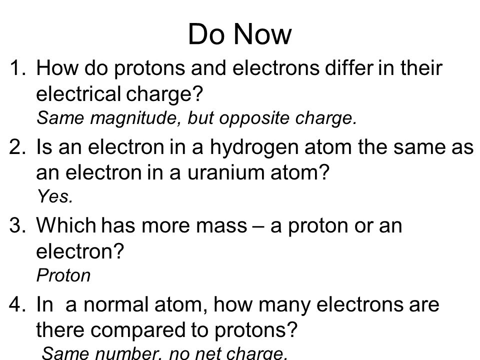 Do Now 1.How do protons and electrons differ in their electrical charge.