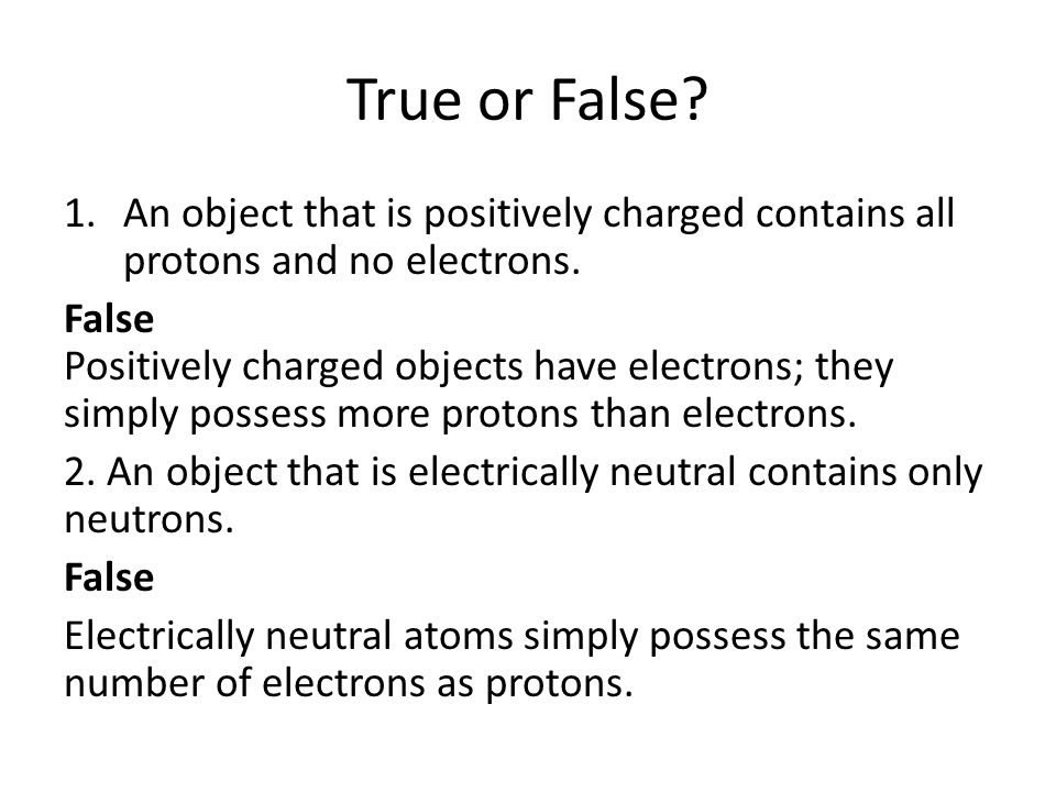 True or False. 1.An object that is positively charged contains all protons and no electrons.