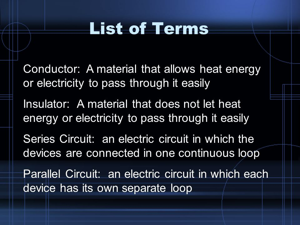 List of Terms Conductor: A material that allows heat energy or electricity to pass through it easily Insulator: A material that does not let heat energy or electricity to pass through it easily Series Circuit: an electric circuit in which the devices are connected in one continuous loop Parallel Circuit: an electric circuit in which each device has its own separate loop