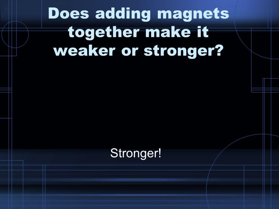 Does adding magnets together make it weaker or stronger Stronger!