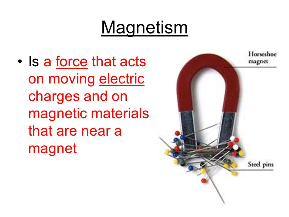 Magnetism Is a force that acts on moving electric charges and on magnetic materials that are near a magnet