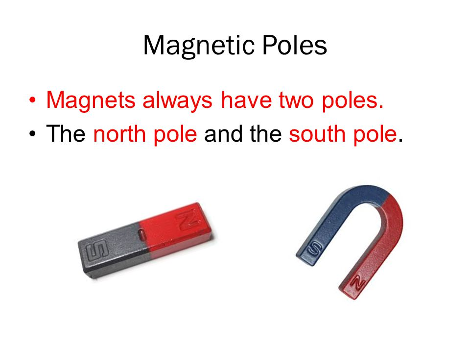 Magnetic Poles Magnets always have two poles. The north pole and the south pole.