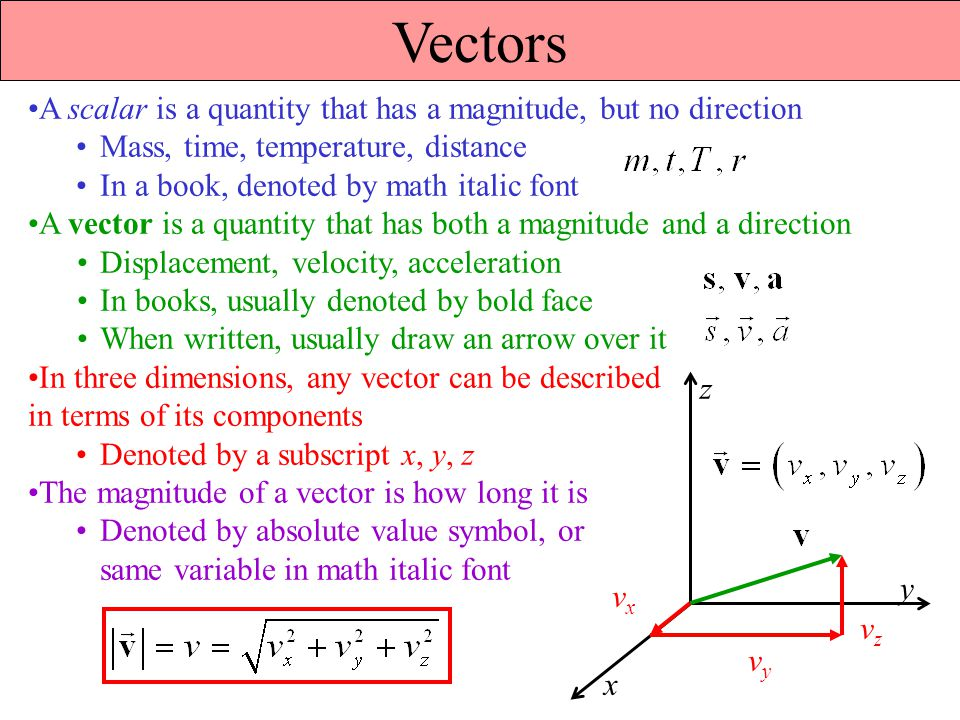 Vectors A scalar is a quantity that has a magnitude, but no direction Mass, time, temperature, distance In a book, denoted by math italic font A vector is a quantity that has both a magnitude and a direction Displacement, velocity, acceleration In books, usually denoted by bold face When written, usually draw an arrow over it In three dimensions, any vector can be described in terms of its components Denoted by a subscript x, y, z The magnitude of a vector is how long it is Denoted by absolute value symbol, or same variable in math italic font x y z vxvx vyvy vzvz