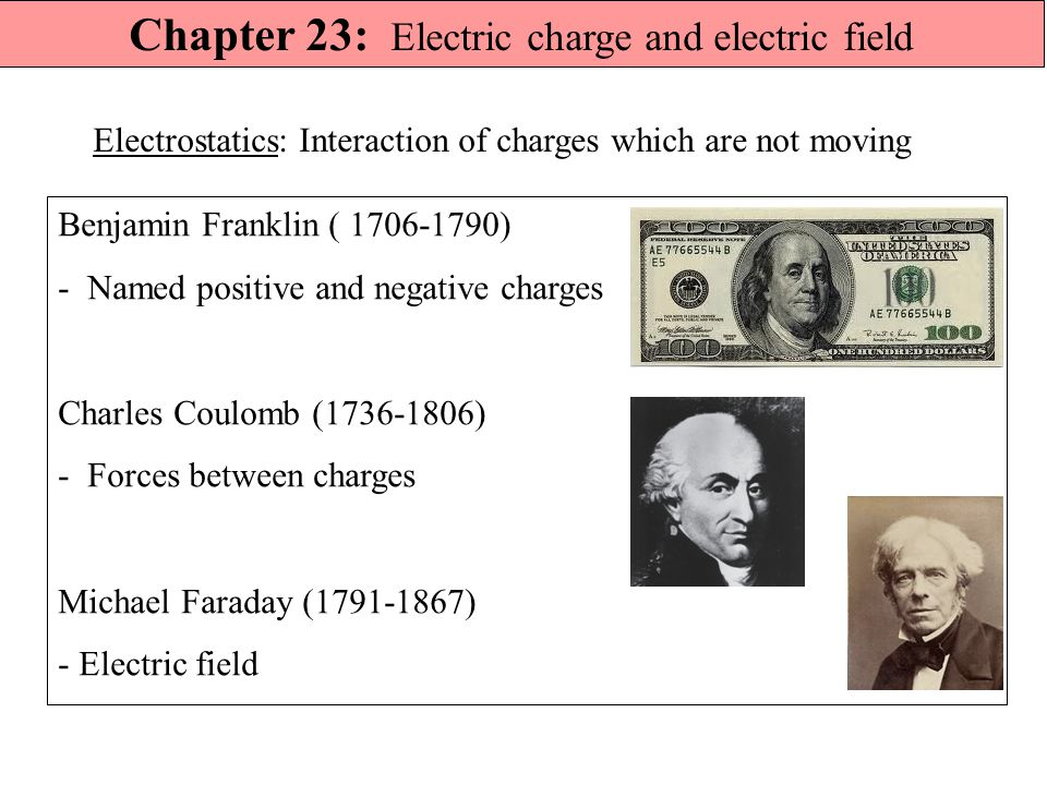 Chapter 23: Electric charge and electric field Benjamin Franklin ( 1706-1790) - Named positive and negative charges Charles Coulomb (1736-1806) - Forces between charges Michael Faraday (1791-1867) - Electric field Electrostatics: Interaction of charges which are not moving