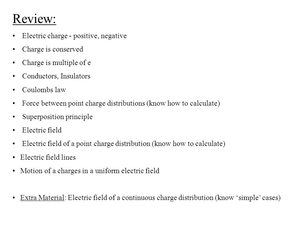 Review: Electric charge - positive, negative Charge is conserved Charge is multiple of e Conductors, Insulators Coulombs law Force between point charge distributions (know how to calculate) Superposition principle Electric field Electric field of a point charge distribution (know how to calculate) Electric field lines Motion of a charges in a uniform electric field Extra Material: Electric field of a continuous charge distribution (know 'simple' cases)