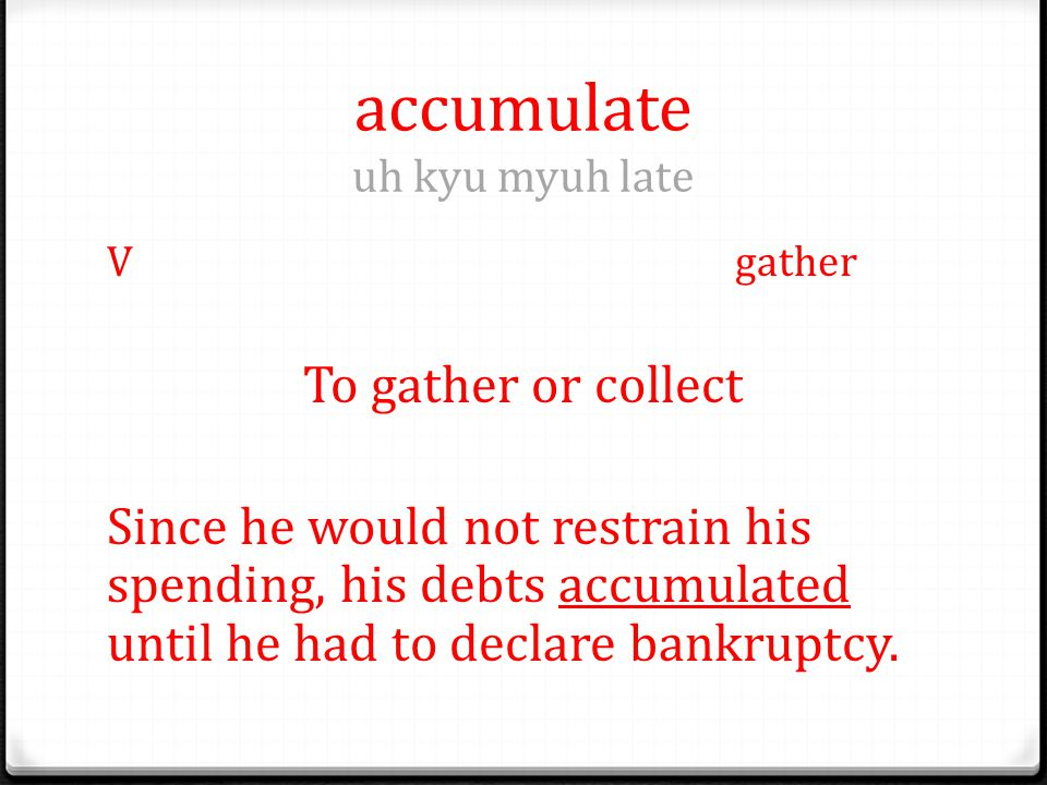 accumulate uh kyu myuh late Vgather To gather or collect Since he would not restrain his spending, his debts accumulated until he had to declare bankruptcy.