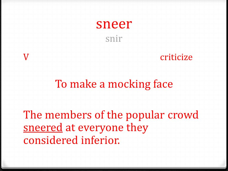 sneer snir Vcriticize To make a mocking face The members of the popular crowd sneered at everyone they considered inferior.