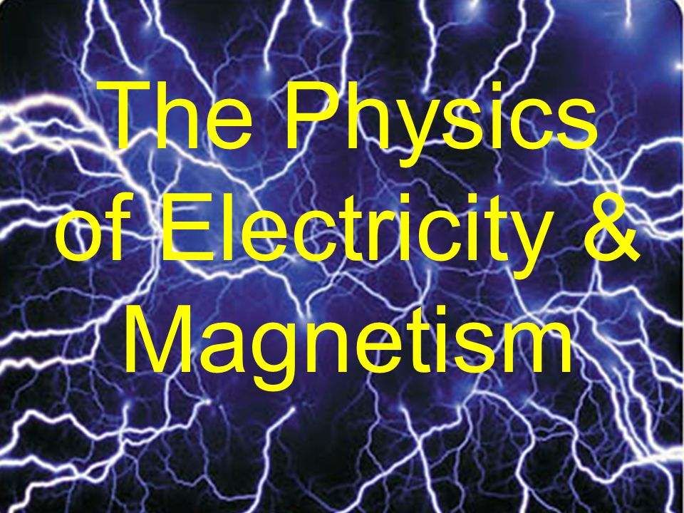 The Physics of Electricity & Magnetism