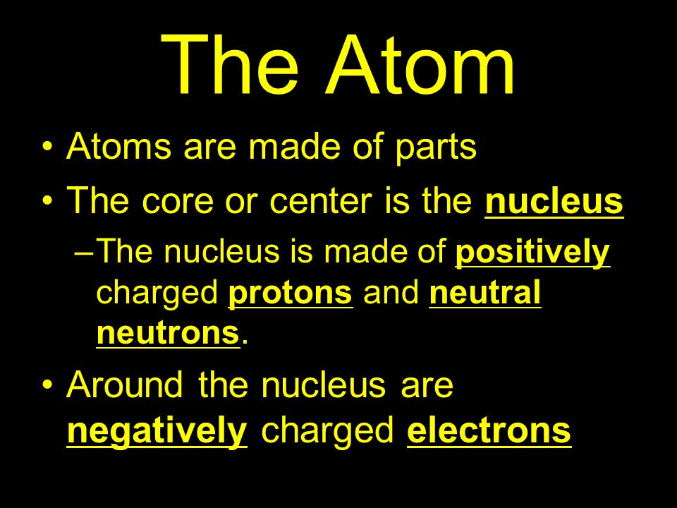 The Atom Atoms are made of parts The core or center is the nucleus –The nucleus is made of positively charged protons and neutral neutrons.