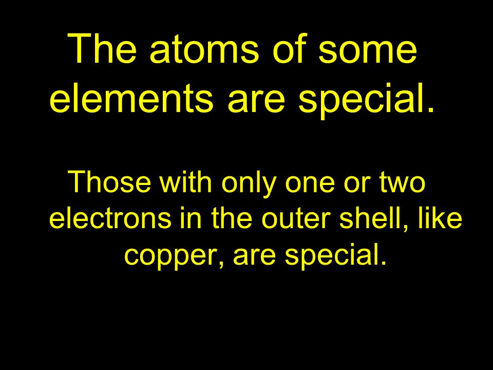 The atoms of some elements are special. Those with only one or two electrons in the outer shell, like copper, are special.