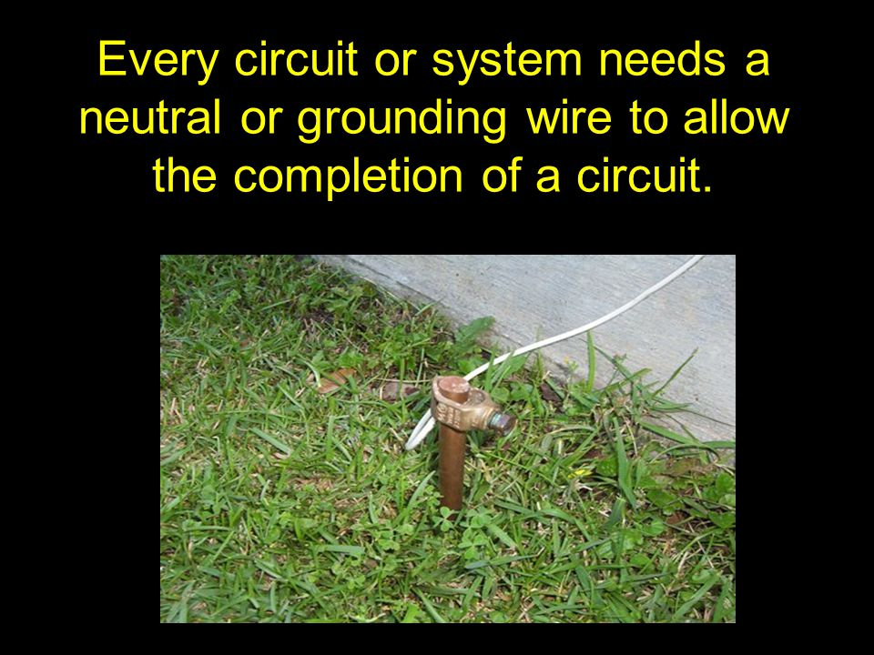 Every circuit or system needs a neutral or grounding wire to allow the completion of a circuit.