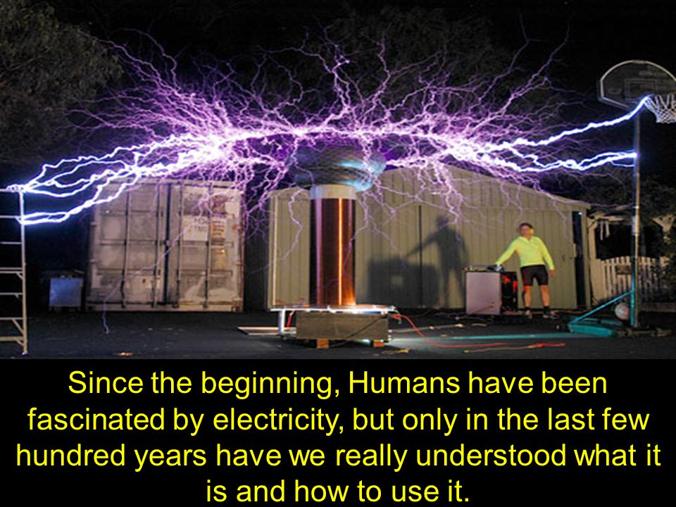 Since the beginning, Humans have been fascinated by electricity, but only in the last few hundred years have we really understood what it is and how to use it.